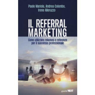 Il referral marketing. Come utilizzare relazioni e referenze per il successo professionale - Mariola Paolo; Colombo Andrea; Alleruzzo Irene