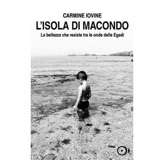 L'isola di Macondo. La bellezza che resiste tra le onde delle Egadi - Iovine Carmine