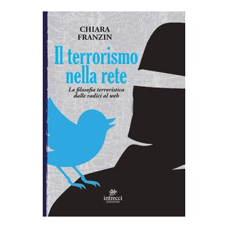 Il terrorismo nella rete. La filosofia terroristica dalle radici al web - Franzin Chiara