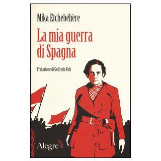 La mia guerra di Spagna - Etchebehere Mika; Fofi G. (cur.); D'Amia S. (cur.)
