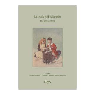 La scuola nell'Italia unita. 150 anni di storia - Bellatalla Luciana; Genovesi Giovanni; Marescotti Elena