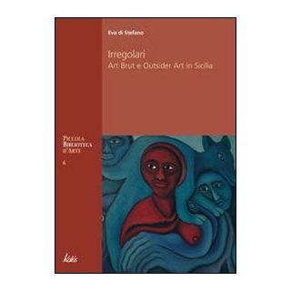 Irregolari. Art brut e outsider art in Sicilia - Di Stefano Eva