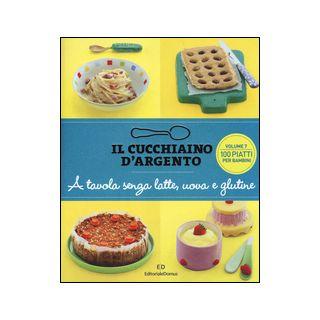 Il cucchiaino d'argento. Vol. 7: A tavola senza uova, latte e glutine. 100 ricette golose per bambini allergici -