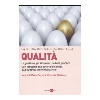 La guida del Sole 24 Ore alla qualità. La gestione, gli strumenti, le best practice. Dall'industria alle società di servizi, alla pubblica amministrazione - Sartor M. (cur.); Mazzaro V. (cur.)
