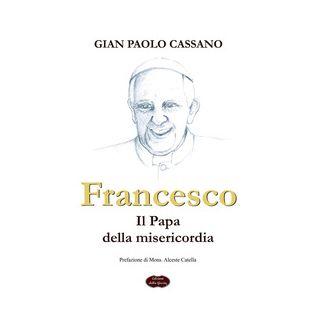 Francesco. Il papa della misericordia - Cassano Gian Paolo