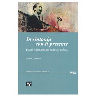In sintonia con il presente. Franco Antonicelli tra politica e cultura - Guzzi D. (cur.)
