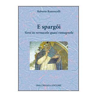 E spargQi. Versi in vernacolo quasi romagnolo - Ramoscelli Roberto
