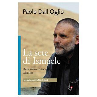 La sete di Ismaele. Siria, diario monastico islamo-cristiano - Dall'Oglio Paolo