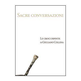 Sacre conversazioni. Le croci dipinte di Giuliano Collina. Catalogo della mostra (Bellinzona, 19 marzo-30 aprile 2016). Ediz. illustrata -