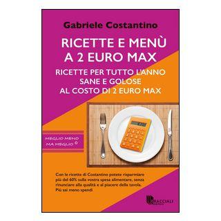 Ricette e menù a 2 euro max. Ricette per tutto l'anno sane e golose al costo di 2 euro - Costantino Gabriele