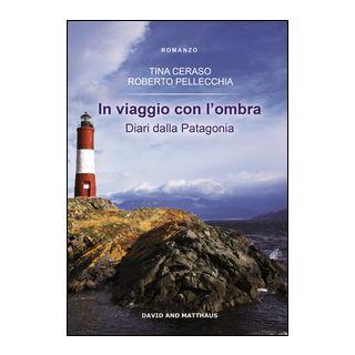 In viaggio con l'ombra. Diari dalla Patagonia - Ceraso Tina; Pellecchia Roberto
