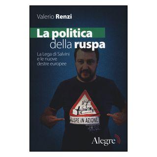 La politica della ruspa. La lega di Salvini e le nuove destre europee - Renzi Valerio