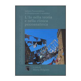 L'io nella teoria e nella clinica psicoanalitica - Bolgiani M. (cur.)