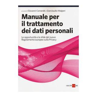 Manuale per il trattamento dei dati personali. Le opportunità e le sfide del nuovo regolamento europeo sulla privacy - Comandè G. (cur.); Malgieri G. (cur.)