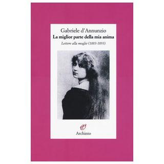 La miglior parte della mia anima. Lettere alla moglie (1883-1893) - D'Annunzio Gabriele; Gibellini C. (cur.)
