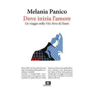 Dove inizia l'amore. Un viaggio nella «Vita Nova» di Dante - Panico Melania - Edizioni della Meridiana
