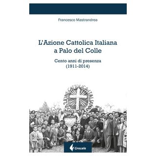 L'Azione Cattolica Italiana a Palo del Colle. Cento anni di presenza (1911-2014) - Mastrandrea Francesco