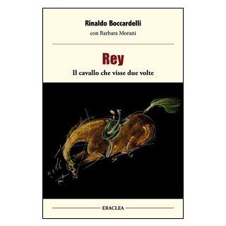 Rey, il cavallo che visse due volte - Boccardelli Rinaldo