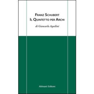 Franz Schubert. Il quintetto per archi - Aquilini Giancarlo - Albisani Editore