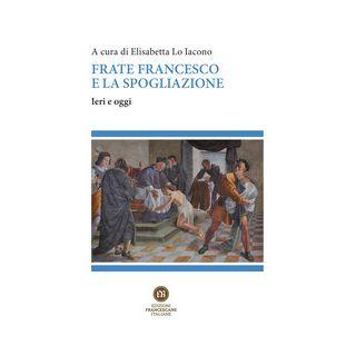 Frate Francesco e la spogliazione. Ieri e oggi - Lo Iacono E. (cur.)