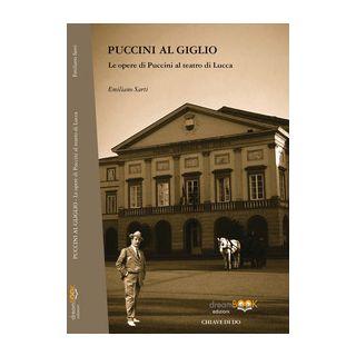 Puccini al Giglio. Le opere di Puccini al teatro di Lucca - Sarti Emiliano