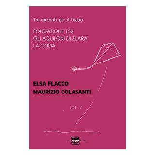 Tre racconti per il teatro: Fondazione 139-Gli aquiloni di Zuara-La coda - Flacco Elsa; Colasanti Maurizio