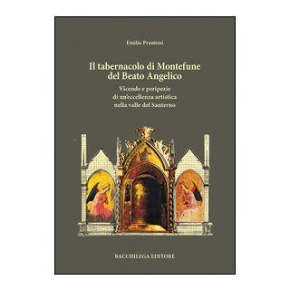 Il tabernacolo di Montefune del Beato Angelico. Vicende e peripezie di un'eccellenza artistica nella valle del Santerno - Prantoni Emilio