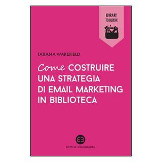 Come costruire una strategia di email marketing in biblioteca - Wakefield Tatiana