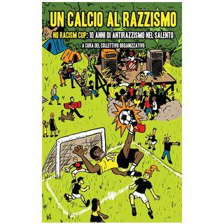 Un calcio al razzismo. No racism cup; 10 anni di antirazzismo nel Salento - Collettivo organizzativo (cur.)