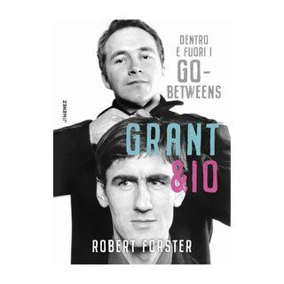 Grant & io. Dentro e fuori i Go-Betweens - Forster Robert