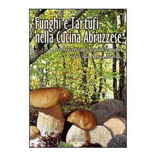 Funghi e tartufi nella cucina abruzzese. 156 ricette dei grandi cuochi di Villa Santa Maria - Di Lello Antonio; Stanziani Antonio