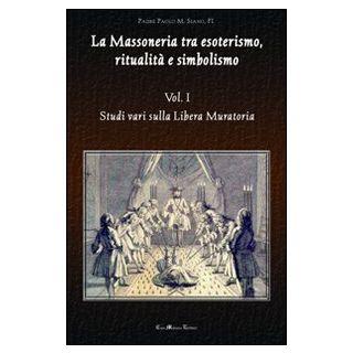 La massoneria tra esoterismo, ritualità e simbolismo. Vol. 1: Studi vari sulla Libera Muratoria - Siano Paolo M.