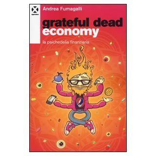 Grateful dead economy. La psichedelia finanziaria - Fumagalli Andrea