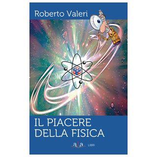 Il piacere della fisica - Valeri Roberto