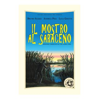 Il mostro al Saraceno. Romanzo umoristico di una storia vera. Ediz. illustrata - Poli Andrea; Sgarzi Bruno; Ghetti Luca