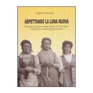 Aspettando la luna nuova. Dialoghi sul sapere delle donne a Ornavasso nella prima metà del Novecento - Paravati Virginia
