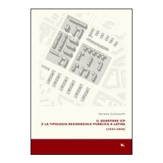Il quartiere ICP e la tipologia residenziale pubblica a Latina (1933-1940). Ediz. illustrata - Colasanti Serena