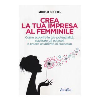 Crea la tua impresa al femminile. Come scoprire le tue potenzialità, superare gli ostacoli e creare un'attività di successo - Bruera Miriam