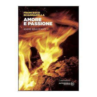 Amore e passione. Anime brulicanti. Vol. 1 - Sciannarella Francesco
