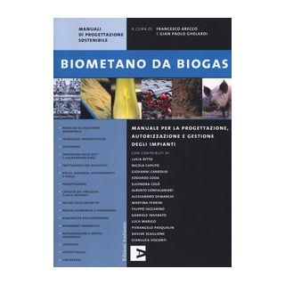 Biometano da biogas. Manuale per la progettazione, autorizzazione e gestione degli impianti - Arecco F. (cur.); Ghelardi G. P. (cur.)