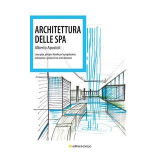 Architettura della Spa. Linee guida, principi e filosofie per la progettazione, realizzazione e gestione di un centro benessere - Apostoli Alberto