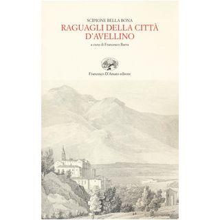 Raguagli della città d'Avellino (rist. anast. Trani, 1656) - Bella Bona A. Scipione