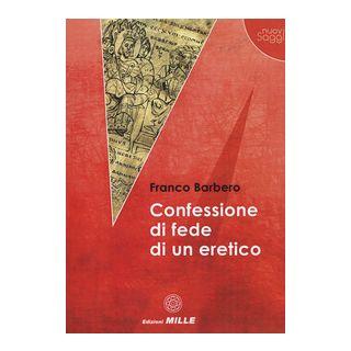 Confessione di fede di un eretico - Barbero Franco - Edizioni Mille