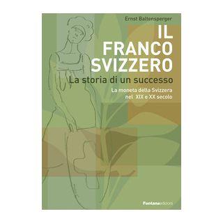Il Franco Svizzero. La storia di un successo. La moneta della Svizzera nel XIX e XX secolo - Baltensperger Ernst