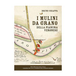 I mulini da grano della pianura veronese - Chiappa Bruno