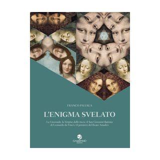 L'enigma svelato La Gioconda, la Vergine delle rocce, il San Giovanni Battista di Leonardo da Vinci e il pensiero del Beato Amadeo - Paliaga Franco