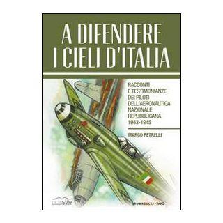 A difendere i cieli d'Italia. Racconti e testimonianze dei piloti dell'aeronautica nazionale repubblicana 1943-1945 - Petrelli Marco