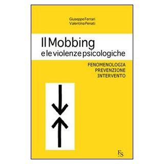 Il mobbing e le violenze psicologiche. Fenomenologia, prevenzione, intervento - Ferrari Giuseppe; Penati Valentina