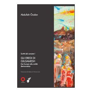 Scritti dal carcere. Gli eredi di Gilgamesh. Dai sumeri alla civiltà democratica. Vol. 1 - Ocalan Abdullah