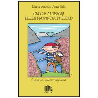Caccia ai tesori della provincia di Lecco. Guida per piccoli viaggiatori - Michela Maria; Sala Anna